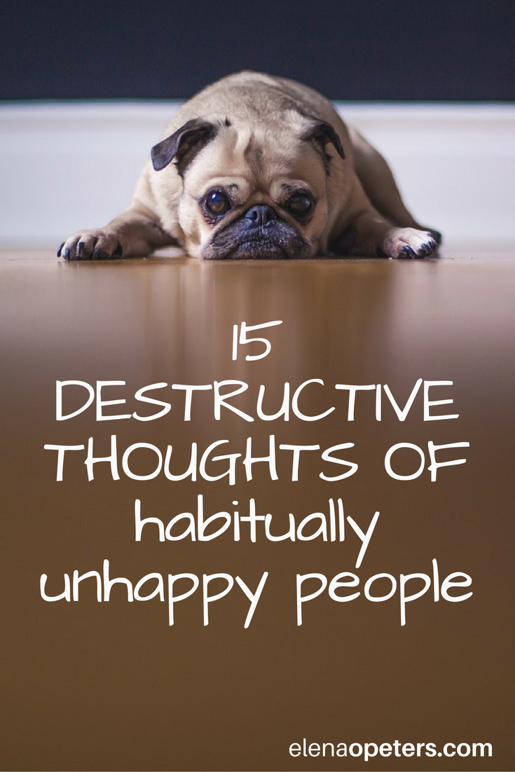 Certainly, circumstances outside of our control can make life very unhappy, but a big part of not finding joy in our every day lives comes from our very own thinking. Here are 15 destructive and pervasive thoughts of habitually (seems like they are always), unhappy people.