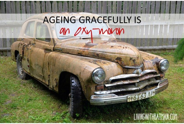 Growing old is not for sissies. Everyday reveals a fresh new horror brought on by middle age. That is not ageing gracefully.