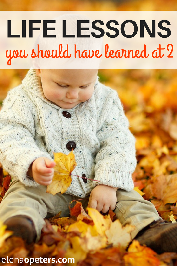 Everything you ever wanted to know about being happy in your life, you learned when you were a toddler. Take these life lessons to heart.