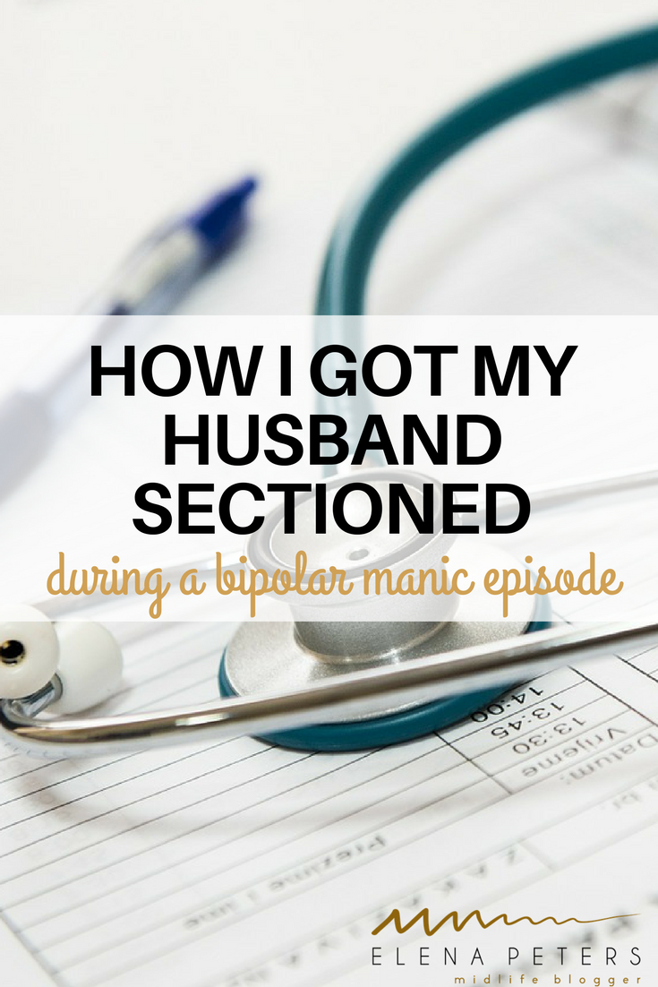 It wasn't easy but I did manage to get my husband put in psychiatric hospital during a hyper manic, bipolar episode.